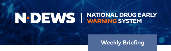 National Drug Early Warning System (NDEWS) Weekly Briefing